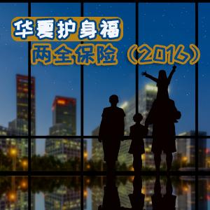 華夏人壽保險——華夏護身福兩全保險(2016)